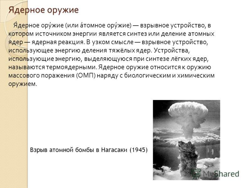Ядерное оружие Ядерное оружие ( или атомное оружие ) взрывное устройство, в котором источником энергии является синтез или деление атомных ядер ядерная реакция. В узком смысле взрывное устройство, использующее энергию деления тяжёлых ядер. Устройства