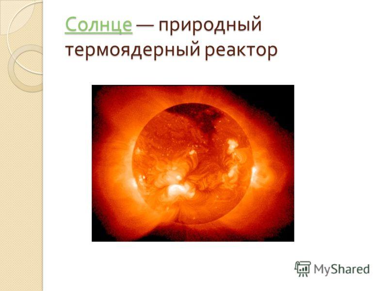 Солнце Солнце природный термоядерный реактор Солнце