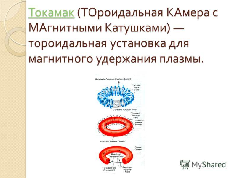 Токамак Токамак ( ТОроидальная КАмера с МАгнитными Катушками ) тороидальная установка для магнитного удержания плазмы. Токамак