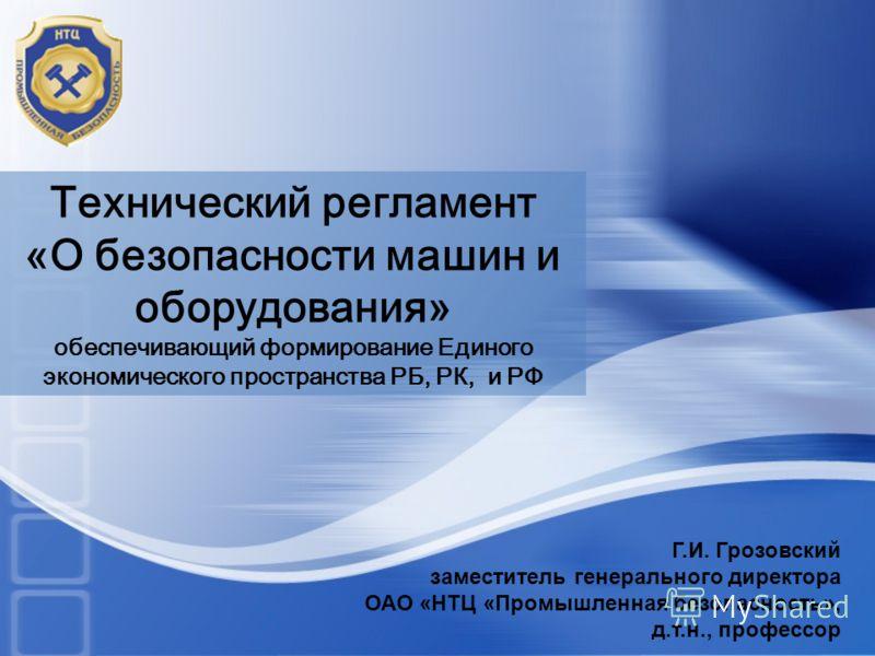 Технический регламент «О безопасности машин и оборудования» обеспечивающий формирование Единого экономического пространства РБ, РК, и РФ Г.И. Грозовск