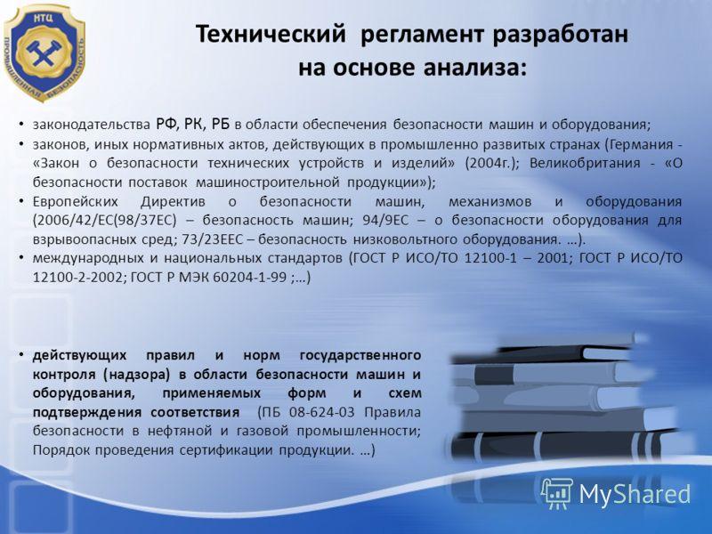 Технический регламент разработан на основе анализа: законодательства РФ, РК, РБ в области обеспечения безопасности машин и оборудования; законов, иных