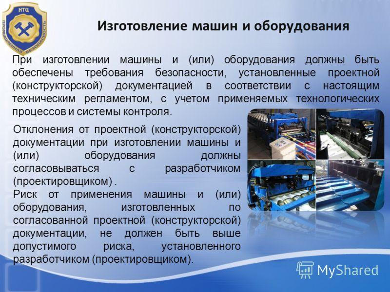 Изготовление машин и оборудования При изготовлении машины и (или) оборудования должны быть обеспечены требования безопасности, установленные проектной