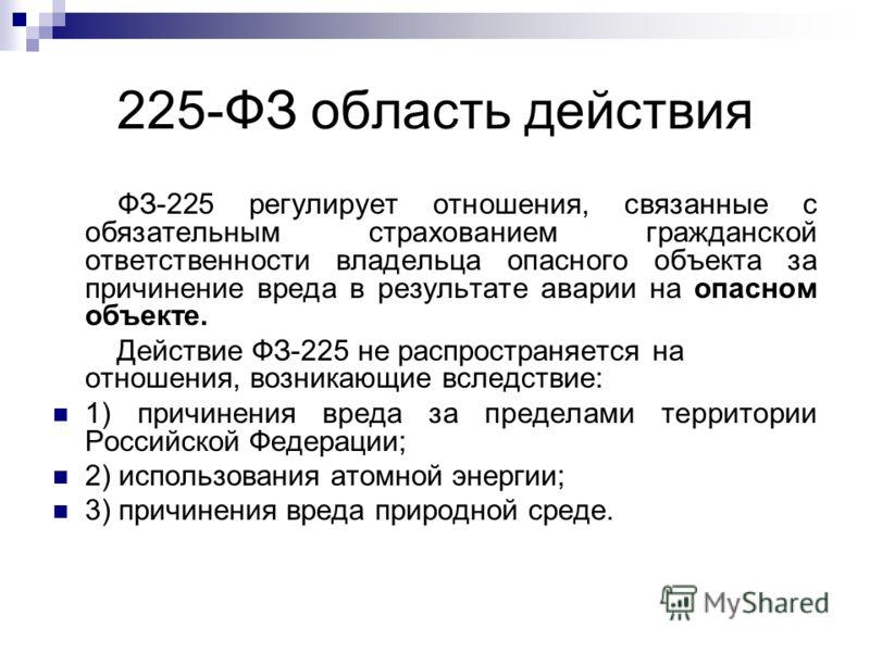 225-ФЗ область действия ФЗ-225 регулирует отношения, связанные с обязательным страхованием гражданской ответственности владельца опасного объекта за причинение вреда в результате аварии на опасном объекте. Действие ФЗ-225 не распространяется на отнош