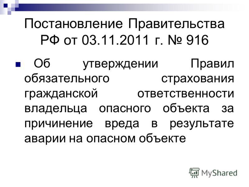 Постановление Правительства РФ от 03.11.2011 г. 916 Об утверждении Правил обязательного страхования гражданской ответственности владельца опасного объекта за причинение вреда в результате аварии на опасном объекте