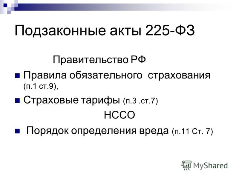 Подзаконные акты 225-ФЗ Правительство РФ Правила обязательного страхования (п.1 ст.9), Страховые тарифы (п.3.ст.7) НССО Порядок определения вреда (п.11 Ст. 7)