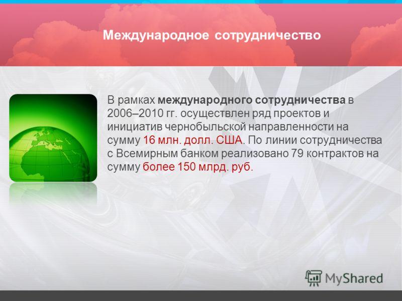 Международное сотрудничество В рамках международного сотрудничества в 2006–2010 гг. осуществлен ряд проектов и инициатив чернобыльской направленности на сумму 16 млн. долл. США. По линии сотрудничества с Всемирным банком реализовано 79 контрактов на