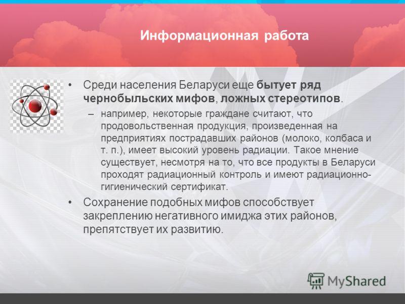 Информационная работа Среди населения Беларуси еще бытует ряд чернобыльских мифов, ложных стереотипов. –например, некоторые граждане считают, что продовольственная продукция, произведенная на предприятиях пострадавших районов (молоко, колбаса и т. п.