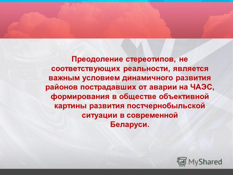 Преодоление стереотипов, не соответствующих реальности, является важным условием динамичного развития районов пострадавших от аварии на ЧАЭС, формирования в обществе объективной картины развития постчернобыльской ситуации в современной Беларуси.