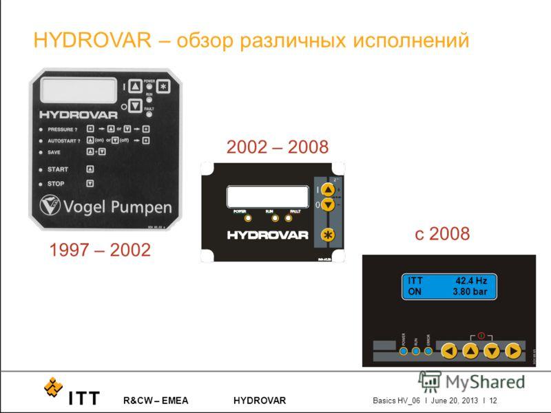R&CW – EMEAHYDROVAR Basics HV_06 l June 20, 2013 l 12 HYDROVAR – обзор различных исполнений ITT 42.4 Hz ON 3.80 bar 1997 – 2002 2002 – 2008 с 2008