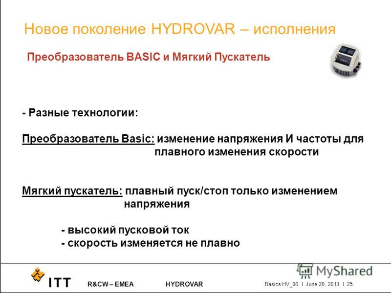 R&CW – EMEAHYDROVAR Basics HV_06 l June 20, 2013 l 25 Преобразователь BASIC и Мягкий Пускатель - Разные технологии: Преобразователь Basic: изменение напряжения И частоты для плавного изменения скорости Мягкий пускатель: плавный пуск/стоп только измен