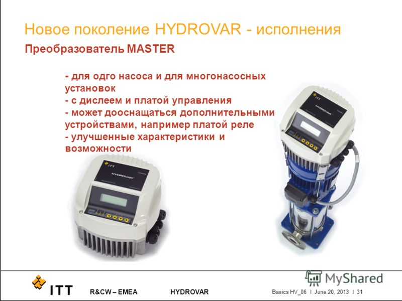R&CW – EMEAHYDROVAR Basics HV_06 l June 20, 2013 l 31 Преобразователь MASTER - для одго насоса и для многонасосных установок - с дислеем и платой управления - может дооснащаться дополнительными устройствами, например платой реле - улучшенные характер