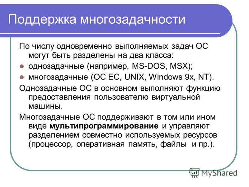 Поддержка многозадачности По числу одновременно выполняемых задач ОС могут быть разделены на два класса: однозадачные (например, MS-DOS, MSX); многозадачные (OC EC, UNIX, Windows 9х, NT). Однозадачные ОС в основном выполняют функцию предоставления по