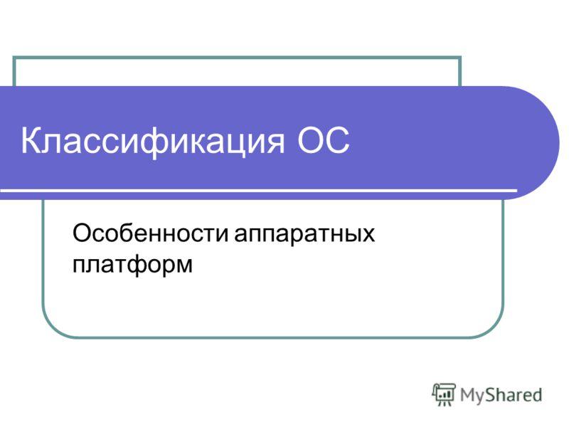 Классификация ОС Особенности аппаратных платформ