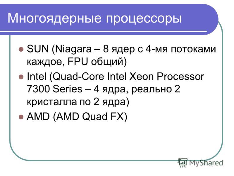Многоядерные процессоры SUN (Niagara – 8 ядер с 4-мя потоками каждое, FPU общий) Intel (Quad-Core Intel Xeon Processor 7300 Series – 4 ядра, реально 2 кристалла по 2 ядра) AMD (AMD Quad FX)