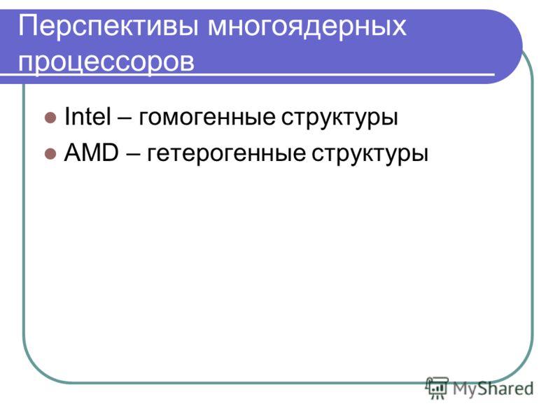 Перспективы многоядерных процессоров Intel – гомогенные структуры AMD – гетерогенные структуры