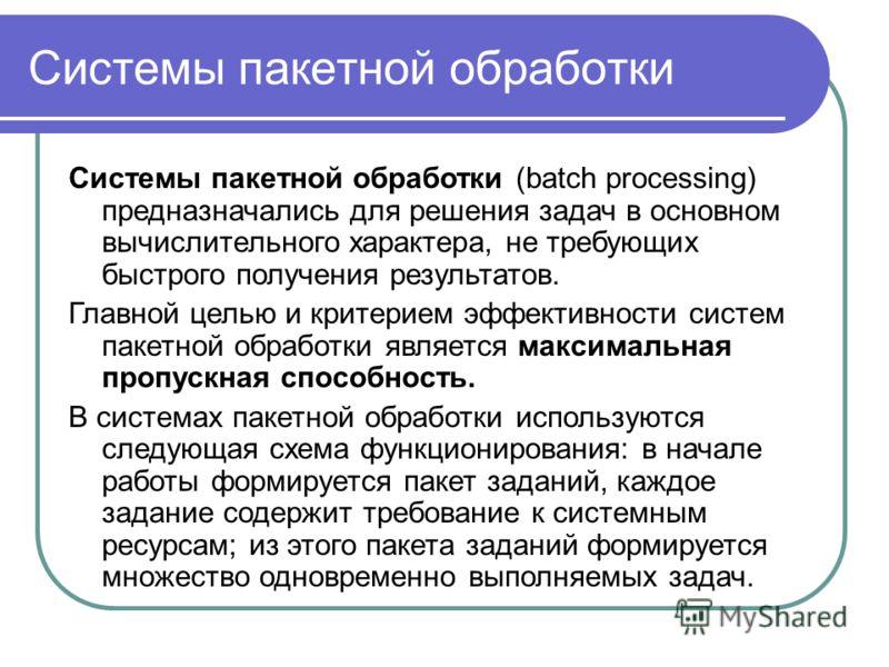 Системы пакетной обработки Системы пакетной обработки (batch processing) предназначались для решения задач в основном вычислительного характера, не требующих быстрого получения результатов. Главной целью и критерием эффективности систем пакетной обра