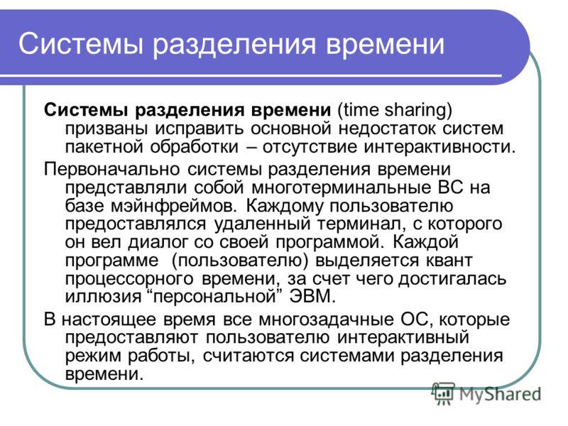 Системы разделения времени Системы разделения времени (time sharing) призваны исправить основной недостаток систем пакетной обработки – отсутствие интерактивности. Первоначально системы разделения времени представляли собой многотерминальные ВС на ба