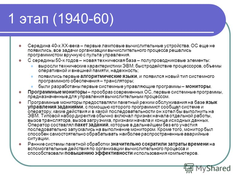 1 этап (1940-60) Середина 40-х XX-века – первые ламповые вычислительные устройства. ОС еще не появились, все задачи организации вычислительного процесса решались программистом вручную с пульта управления. С середины 50-х годов – новая техническая баз