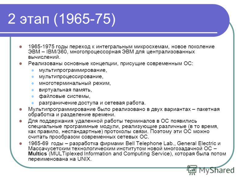 2 этап (1965-75) 1965-1975 годы переход к интегральным микросхемам, новое поколение ЭВМ – IBM/360, многопроцессорная ЭВМ для централизованных вычислений. Реализованы основные концепции, присущие современным ОС: мультипрограммирование, мультипроцессир