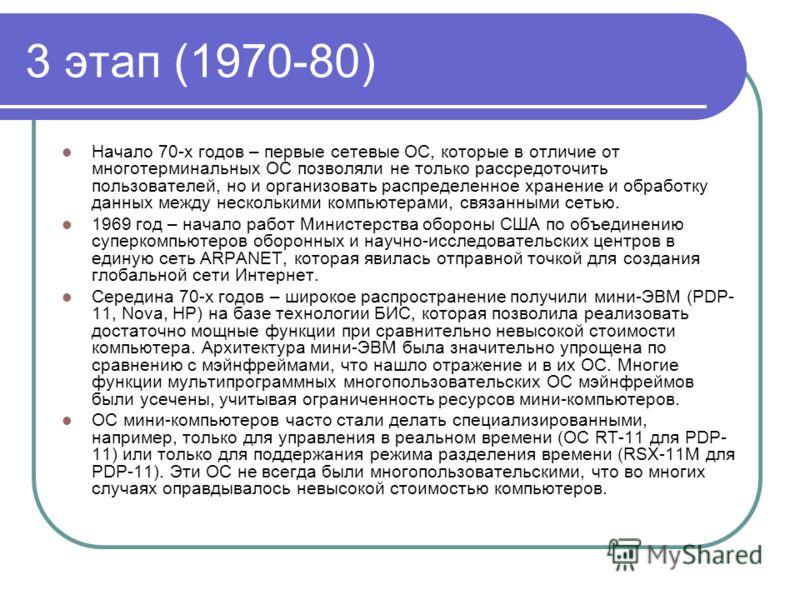 3 этап (1970-80) Начало 70-х годов – первые сетевые ОС, которые в отличие от многотерминальных ОС позволяли не только рассредоточить пользователей, но и организовать распределенное хранение и обработку данных между несколькими компьютерами, связанным