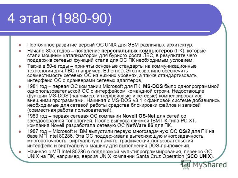 4 этап (1980-90) Постоянное развитие версий ОС UNIX для ЭВМ различных архитектур. Начало 80-х годов – появление персональных компьютеров (ПК), которые стали мощным катализатором для бурного роста ЛВС, в результате чего поддержка сетевых функций стала