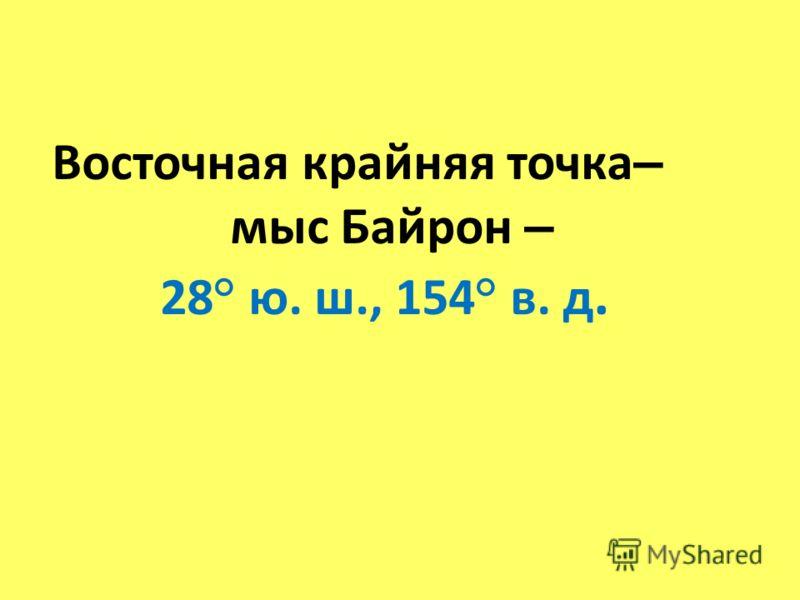 Восточная крайняя точка – мыс Байрон – 28° ю. ш., 154° в. д.