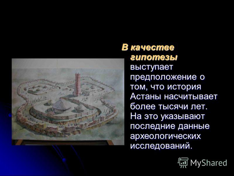 В качестве гипотезы выступает предположение о том, что история Астаны насчитывает более тысячи лет. На это указывают последние данные археологических исследований.