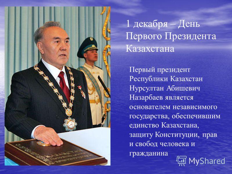 1 декабря – День Первого Президента Казахстана Первый президент Республики Казахстан Нурсултан Абишевич Назарбаев является основателем независимого государства, обеспечившим единство Казахстана, защиту Конституции, прав и свобод человека и гражданина