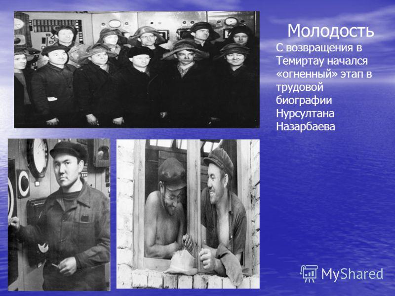 Молодость С возвращения в Темиртау начался «огненный» этап в трудовой биографии Нурсултана Назарбаева