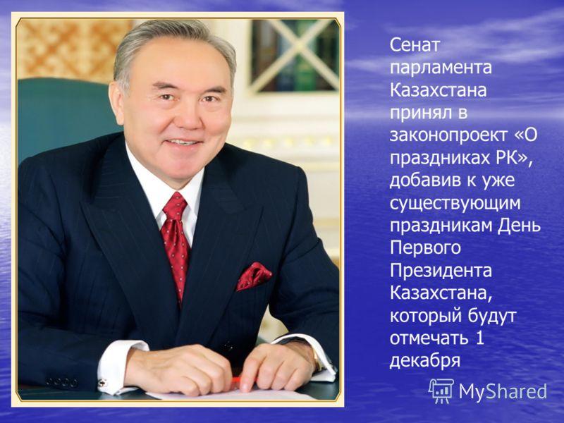 Сенат парламента Казахстана принял в законопроект «О праздниках РК», добавив к уже существующим праздникам День Первого Президента Казахстана, который будут отмечать 1 декабря