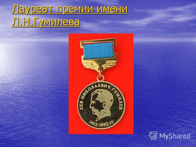 Лауреат премии имени Л.Н.Гумилева Лауреат премии имени Л.Н.Гумилева