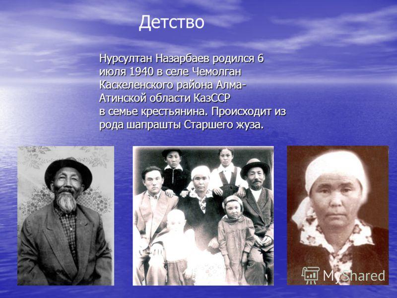 Нурсултан Назарбаев родился 6 июля 1940 в селе Чемолган Каскеленского района Алма- Атинской области КазССР в семье крестьянина. Происходит из рода шапрашты Старшего жуза. Детство