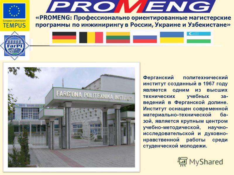 «PROMENG: Профессионально ориентированные магистерские программы по инжинирингу в России, Украине и Узбекистане» Ферганский политехнический институт созданный в 1967 году является одним из высших технических учебных за- ведений в Ферганской долине. И