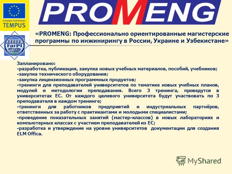 «PROMENG: Профессионально ориентированные магистерские программы по инжинирингу в России, Украине и Узбекистане» Запланировано: -разработка, публикация, закупка новых учебных материалов, пособий, учебников; -закупка технического оборудования; -закупк