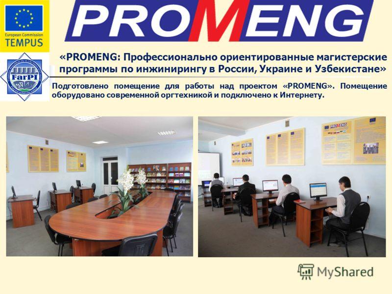 «PROMENG: Профессионально ориентированные магистерские программы по инжинирингу в России, Украине и Узбекистане» Подготовлено помещение для работы над проектом «PROMENG». Помещение оборудовано современной оргтехникой и подключено к Интернету.