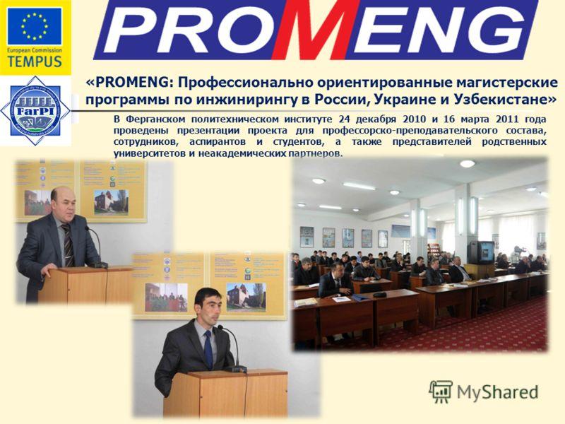 «PROMENG: Профессионально ориентированные магистерские программы по инжинирингу в России, Украине и Узбекистане» В Ферганском политехническом институте 24 декабря 2010 и 16 марта 2011 года проведены презентации проекта для профессорско-преподавательс