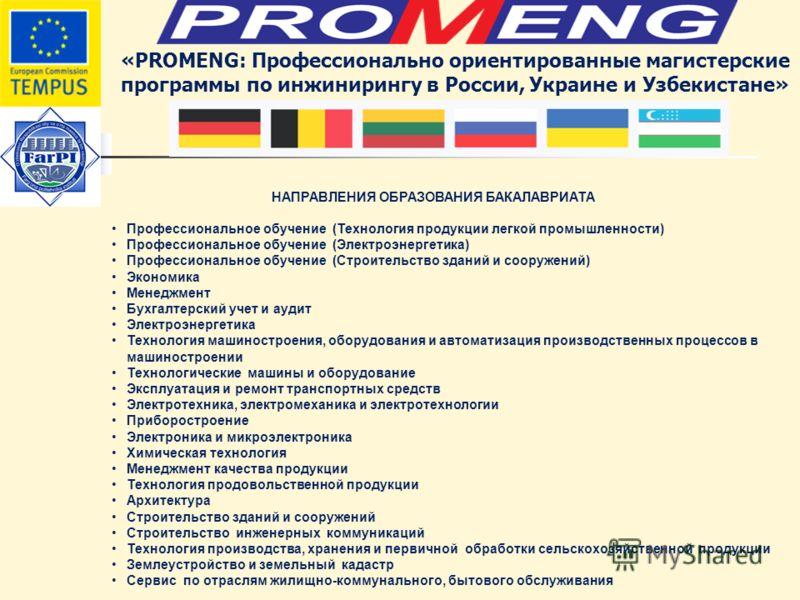 «PROMENG: Профессионально ориентированные магистерские программы по инжинирингу в России, Украине и Узбекистане» НАПРАВЛЕНИЯ ОБРАЗОВАНИЯ БАКАЛАВРИАТА Профессиональное обучение (Технология продукции легкой промышленности) Профессиональное обучение (Эл