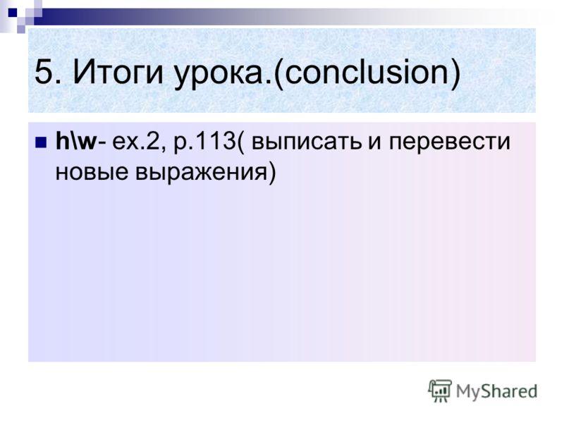 5. Итоги урока.(conclusion) h\w- ex.2, p.113( выписать и перевести новые выражения)