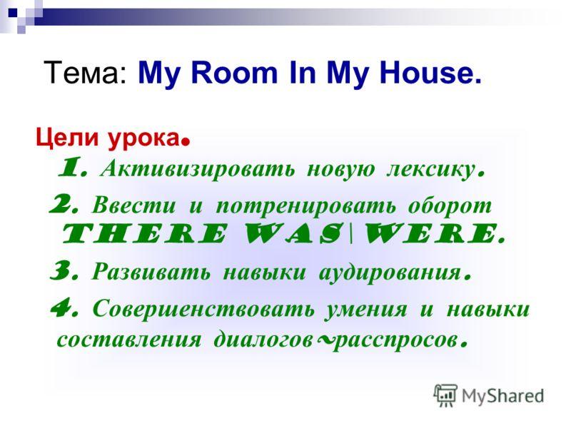 Тема: My Room In My House. Цели урока. 1. Активизировать новую лексику. 2. Ввести и потренировать оборот there was\were. 3. Развивать навыки аудирования. 4. Совершенствовать умения и навыки составления диалогов ~ расспросов.