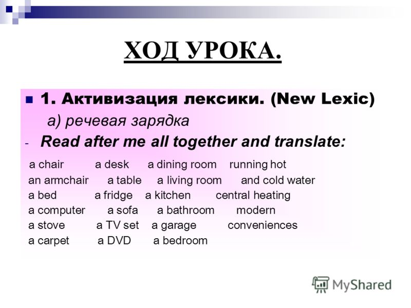 ХОД УРОКА. 1. Активизация лексики. (New Lexic) а) речевая зарядка - Read after me all together and translate: a chair a desk a dining room running hot an armchair a table a living room and cold water a bed a fridge a kitchen central heating a compute