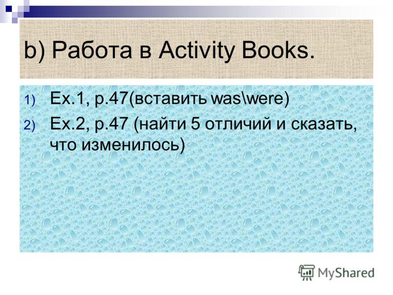 b) Работа в Activity Books. 1) Ex.1, p.47(вставить was\were) 2) Ex.2, p.47 (найти 5 отличий и сказать, что изменилось)