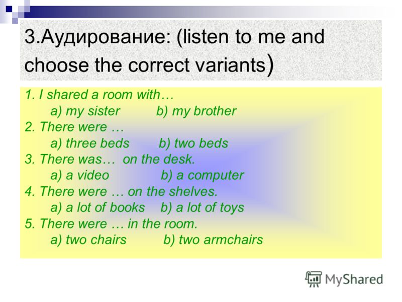 3.Аудирование: (listen to me and choose the correct variants ) 1. I shared a room with… a) my sister b) my brother 2. There were … a) three beds b) two beds 3. There was… on the desk. a) a video b) a computer 4. There were … on the shelves. a) a lot