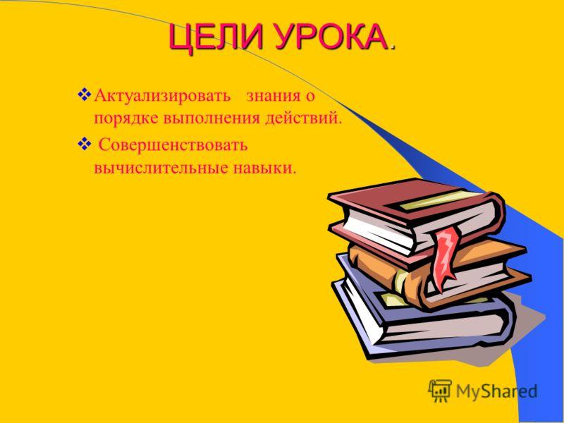 ЦЕЛИ УРОКА. Актуализировать знания о порядке выполнения действий. Совершенствовать вычислительные навыки.
