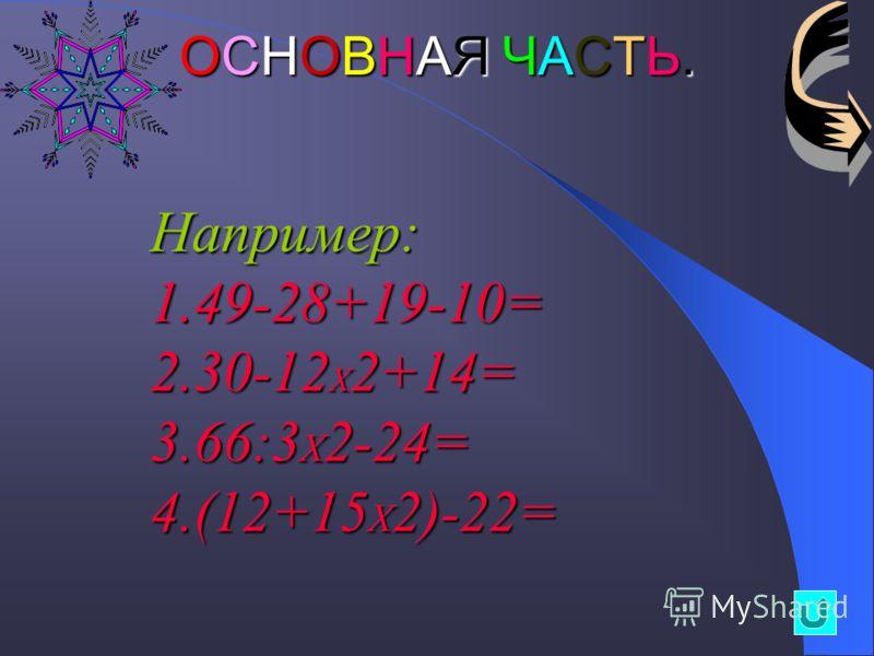 ОСНОВНАЯ ЧАСТЬ.ОСНОВНАЯ ЧАСТЬ.ОСНОВНАЯ ЧАСТЬ.ОСНОВНАЯ ЧАСТЬ.Например: 1.4 9-28+19-10= 2.3 0-12X2+14= 3.6 6:3X2-24= 4.( 12+15X2)-22=