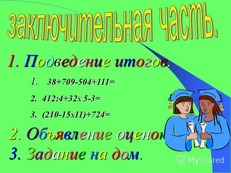 1. Подведение итогов. 2. Объявление оценок. 3. Задание на дом. 1. 38+709-504+111= 2.412:4+32 X 5-3= 3.(210-15 X 11)+724=