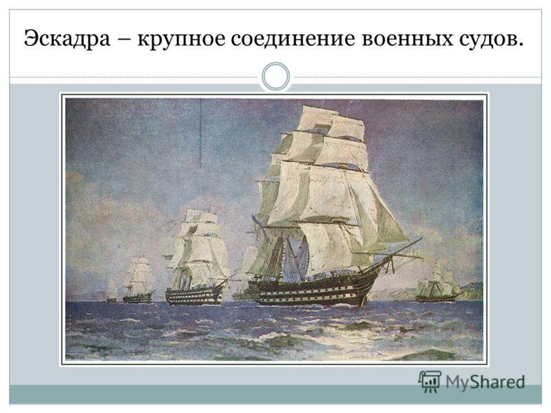 Эскадра – крупное соединение военных судов.
