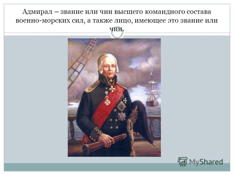 Адмирал – звание или чин высшего командного состава военно-морских сил, а также лицо, имеющее это звание или чин.