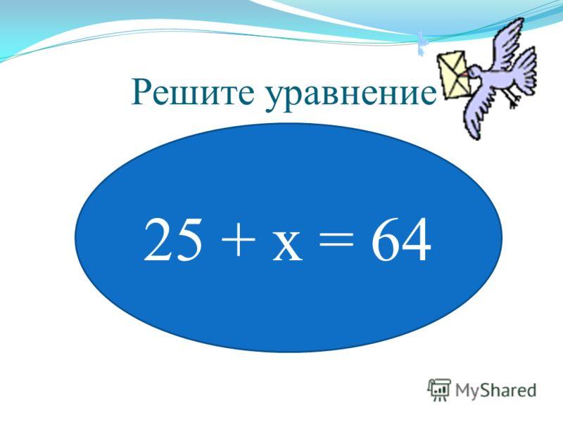Решите уравнение 25 + х = 64