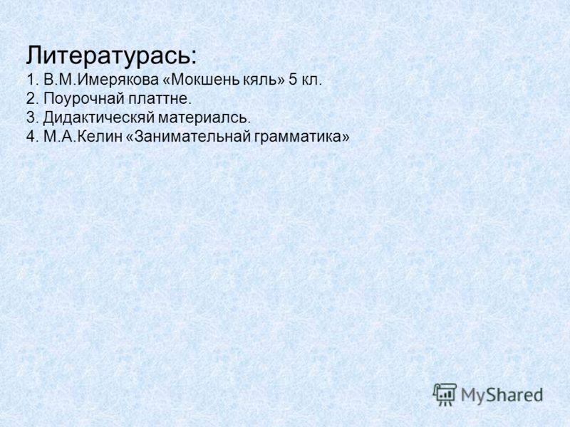 Литературась: 1. В.М.Имерякова «Мокшень кяль» 5 кл. 2. Поурочнай платтне. 3. Дидактическяй материалсь. 4. М.А.Келин «Занимательнай грамматика»