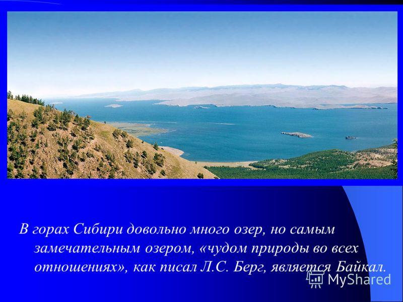 В горах Сибири довольно много озер, но самым замечательным озером, «чудом природы во всех отношениях», как писал Л.С. Берг, является Байкал.